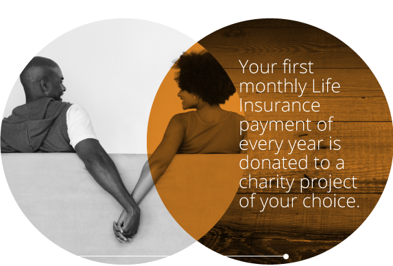 Your first monthly Life Insurance payment of every year is donated to a charity project of your choice.